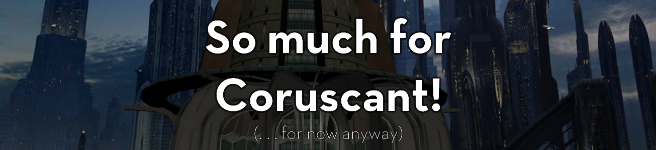 Blog #78 - So much for Coruscant . . .