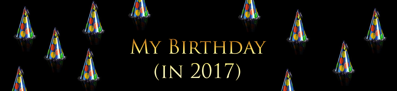 Blog #69 - My Birthday (in 2017)