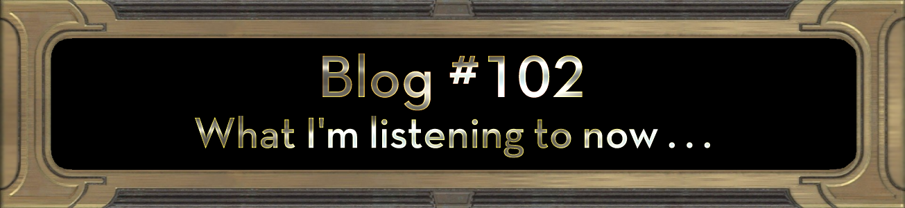 Blog #102: What I'm listening to now . . .